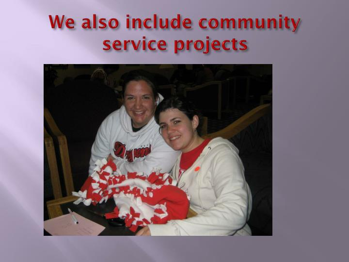 We also include community service projects