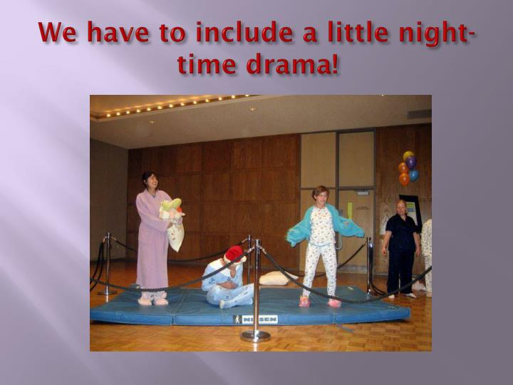 We have to include a little night-time drama!