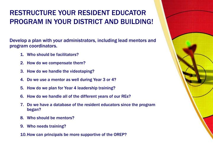 RESTRUCTURE YOUR RESIDENT EDUCATOR PROGRAM IN YOUR DISTRICT AND BUILDING!