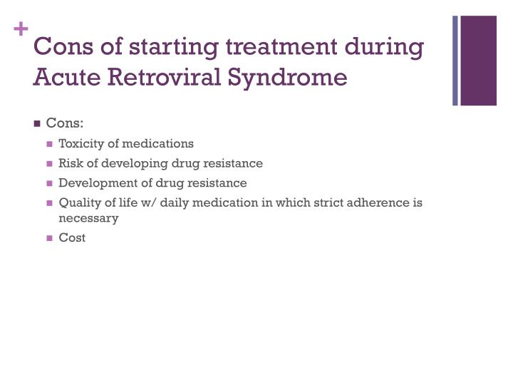 Cons of starting treatment during Acute Retroviral Syndrome