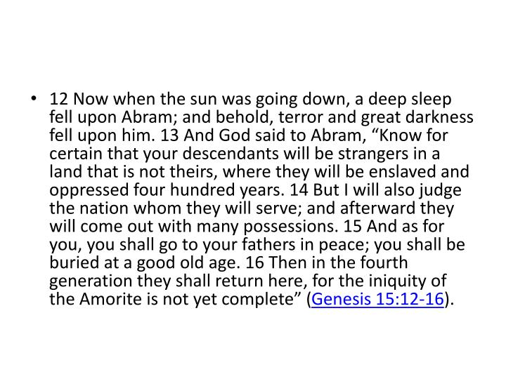 """12 Now when the sun was going down, a deep sleep fell upon Abram; and behold, terror and great darkness fell upon him. 13 And God said to Abram, """"Know for certain that your descendants will be strangers in a land that is not theirs, where they will be enslaved and oppressed four hundred years. 14 But I will also judge the nation whom they will serve; and afterward they will come out with many possessions. 15 And as for you, you shall go to your fathers in peace; you shall be buried at a good old age. 16 Then in the fourth generation they shall return here, for the iniquity of the Amorite is not yet complete"""" ("""