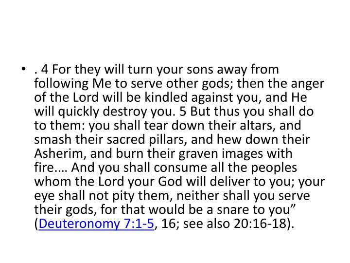 . 4 For they will turn your sons away from following Me to serve other gods; then the anger of the Lord will be kindled against you, and He will quickly destroy you. 5 But thus you shall do to them: you shall tear down their altars, and smash their sacred pillars, and hew down their