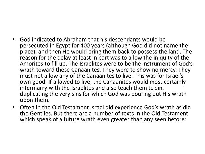 God indicated to Abraham that his descendants would be persecuted in Egypt for 400 years (although God did not name the place), and then He would bring them back to possess the land. The reason for the delay at least in part was to allow the iniquity of the Amorites to fill up. The Israelites were to be the instrument of God's wrath toward these Canaanites. They were to show no mercy. They must not allow any of the Canaanites to live. This was for Israel's own good. If allowed to live, the Canaanites would most certainly intermarry with the Israelites and also teach them to sin, duplicating the very sins for which God was pouring out His wrath upon them.