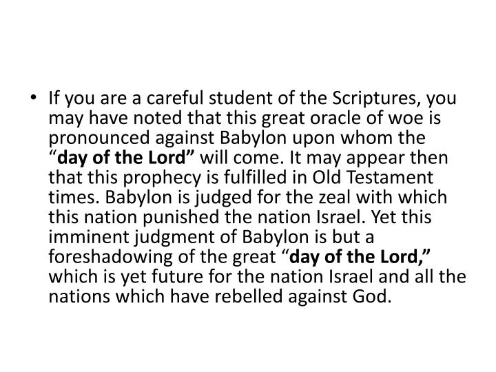 If you are a careful student of the Scriptures, you may have noted that this great oracle of woe is pronounced against Babylon upon whom the ""