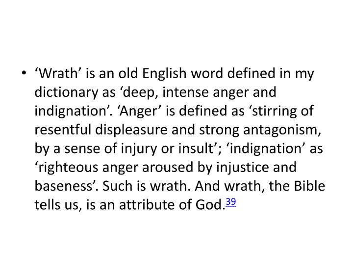 'Wrath' is an old English word defined in my dictionary as 'deep, intense anger and indignation'. 'Anger' is defined as 'stirring of resentful displeasure and strong antagonism, by a sense of injury or insult'; 'indignation' as 'righteous anger aroused by injustice and baseness'. Such is wrath. And wrath, the Bible tells us, is an attribute of God.