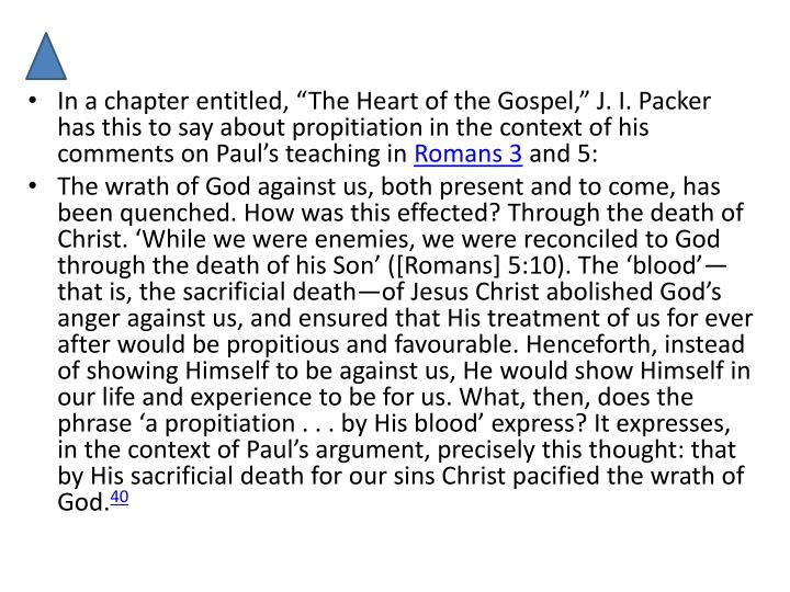 "In a chapter entitled, ""The Heart of the Gospel,"" J. I. Packer has this to say about propitiation in the context of his comments on Paul's teaching in"