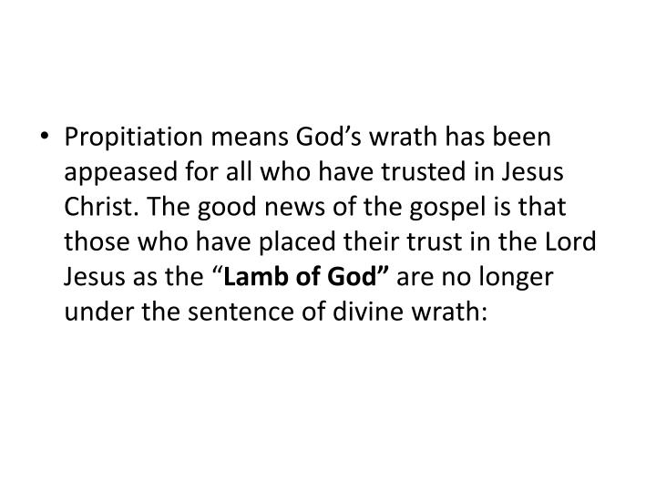 Propitiation means God's wrath has been appeased for all who have trusted in Jesus Christ. The good news of the gospel is that those who have placed their trust in the Lord Jesus as the ""