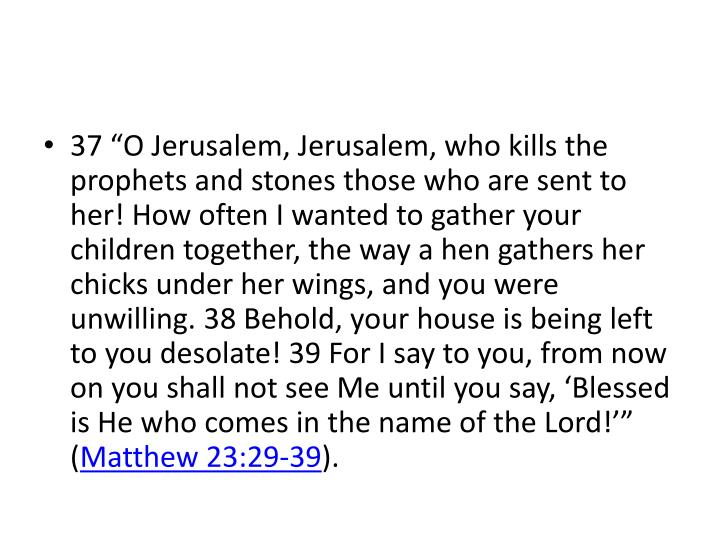 "37 ""O Jerusalem, Jerusalem, who kills the prophets and stones those who are sent to her! How often I wanted to gather your children together, the way a hen gathers her chicks under her wings, and you were unwilling. 38 Behold, your house is being left to you desolate! 39 For I say to you, from now on you shall not see Me until you say, 'Blessed is He who comes in the name of the Lord!'"" ("