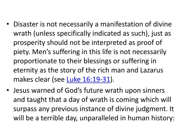 Disaster is not necessarily a manifestation of divine wrath (unless specifically indicated as such), just as prosperity should not be interpreted as proof of piety. Men's suffering in this life is not necessarily proportionate to their blessings or suffering in eternity as the story of the rich man and Lazarus makes clear (see