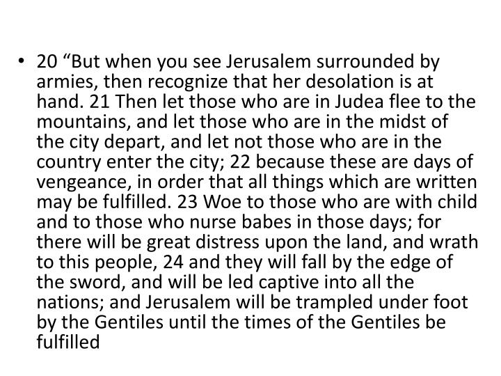 "20 ""But when you see Jerusalem surrounded by armies, then recognize that her desolation is at hand. 21 Then let those who are in Judea flee to the mountains, and let those who are in the midst of the city depart, and let not those who are in the country enter the city; 22 because these are days of vengeance, in order that all things which are written may be fulfilled. 23 Woe to those who are with child and to those who nurse babes in those days; for there will be great distress upon the land, and wrath to this people, 24 and they will fall by the edge of the sword, and will be led captive into all the nations; and Jerusalem will be trampled under foot by the Gentiles until the times of the Gentiles be fulfilled"