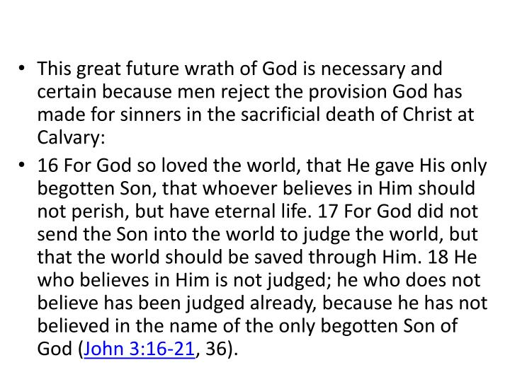 This great future wrath of God is necessary and certain because men reject the provision God has made for sinners in the sacrificial death of Christ at Calvary: