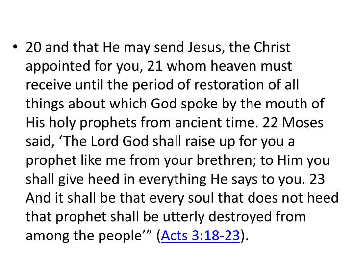 """20 and that He may send Jesus, the Christ appointed for you, 21 whom heaven must receive until the period of restoration of all things about which God spoke by the mouth of His holy prophets from ancient time. 22 Moses said, 'The Lord God shall raise up for you a prophet like me from your brethren; to Him you shall give heed in everything He says to you. 23 And it shall be that every soul that does not heed that prophet shall be utterly destroyed from among the people'"""" ("""