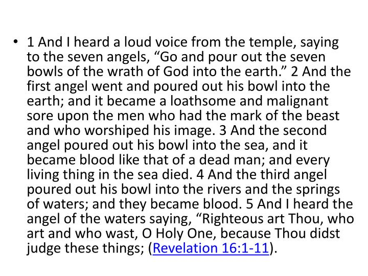 """1 And I heard a loud voice from the temple, saying to the seven angels, """"Go and pour out the seven bowls of the wrath of God into the earth."""" 2 And the first angel went and poured out his bowl into the earth; and it became a loathsome and malignant sore upon the men who had the mark of the beast and who worshiped his image. 3 And the second angel poured out his bowl into the sea, and it became blood like that of a dead man; and every living thing in the sea died. 4 And the third angel poured out his bowl into the rivers and the springs of waters; and they became blood. 5 And I heard the angel of the waters saying, """"Righteous art Thou, who art and who"""
