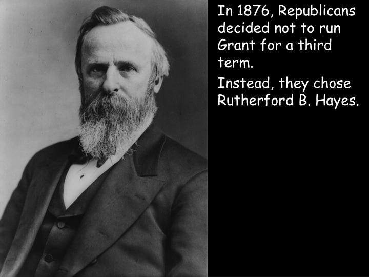 In 1876, Republicans decided not to run Grant for a third term.