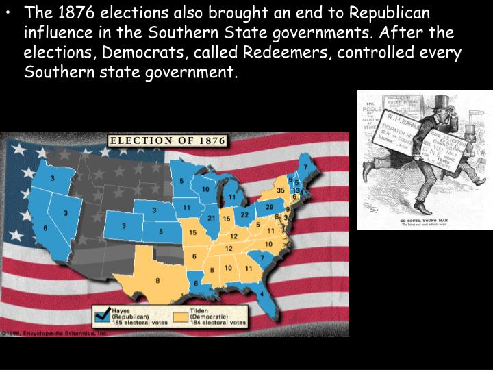 The 1876 elections also brought an end to Republican influence in the Southern State governments. After the elections, Democrats, called Redeemers, controlled every Southern state government.