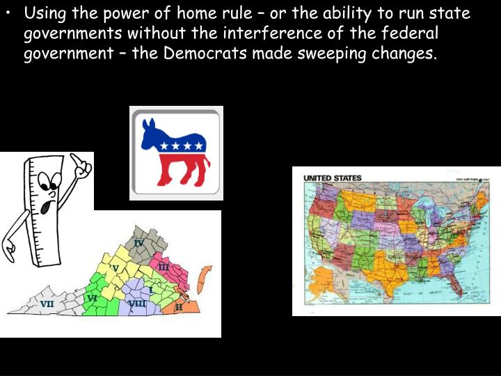Using the power of home rule – or the ability to run state governments without the interference of the federal government – the Democrats made sweeping changes.