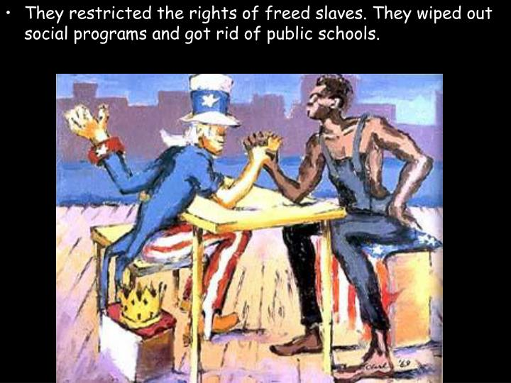 They restricted the rights of freed slaves. They wiped out social programs and got rid of public schools.