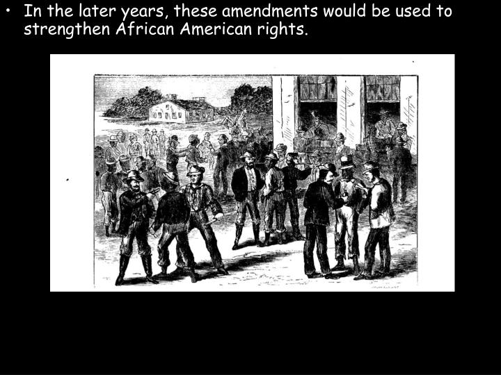 In the later years, these amendments would be used to strengthen African American rights.