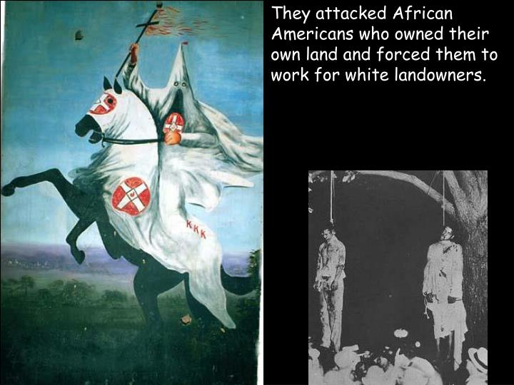 They attacked African Americans who owned their own land and forced them to work for white landowners.