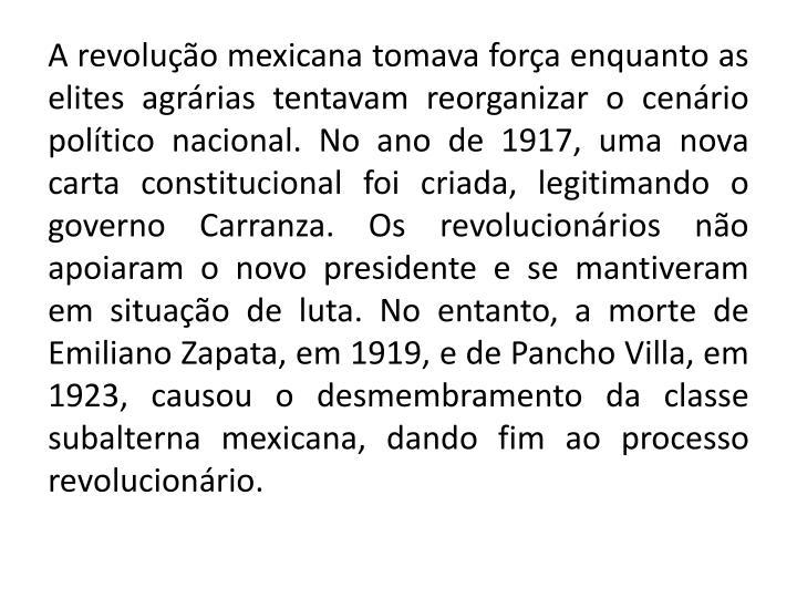 A revolução mexicana tomava força enquanto as elites agrárias tentavam reorganizar o cenário político nacional. No ano de 1917, uma nova carta constitucional foi criada, legitimando o governo
