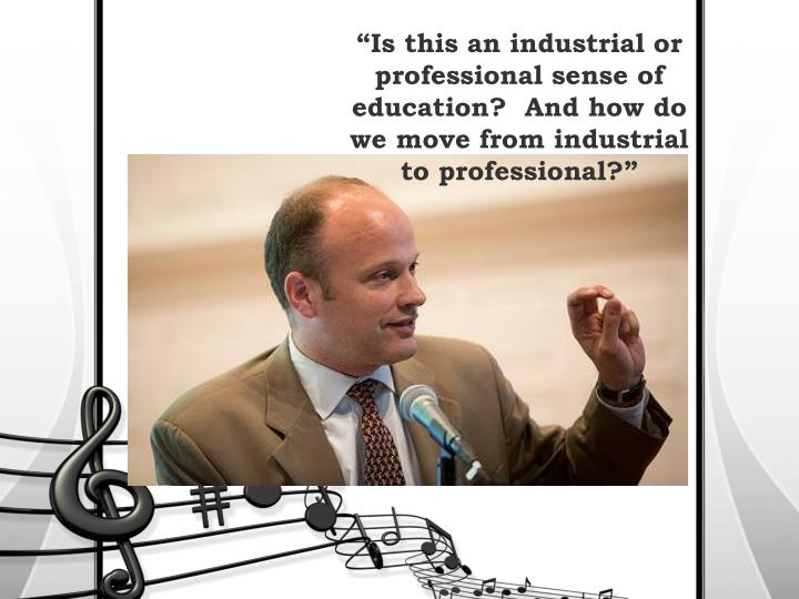 """Is this an industrial or professional sense of education?  And how do we move from industrial to"
