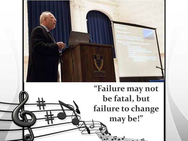 """Failure may not be fatal, but failure to change may be!"""