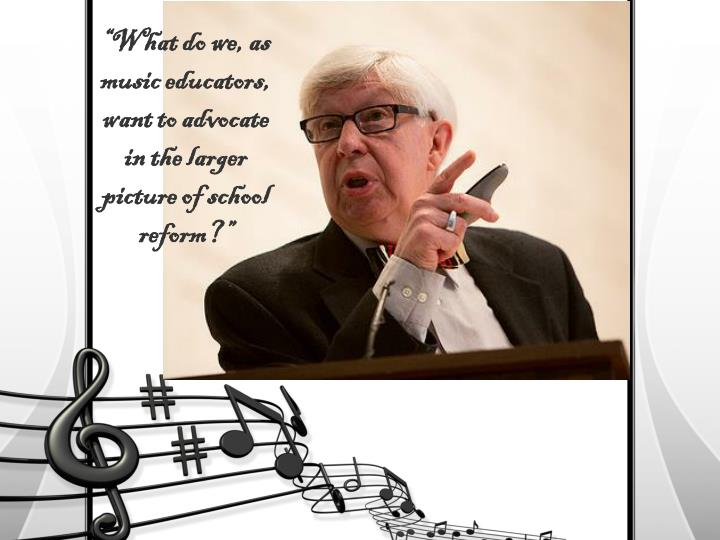 """What do we, as music educators, want to advocate in the larger picture of school reform?"""