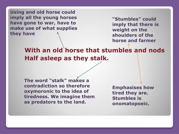 Using and old horse could imply all the young horses have gone to war, have to make use of what supplies they have
