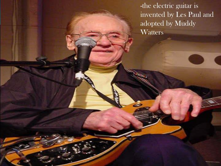 -the electric guitar is invented by Les Paul and adopted by Muddy Watters