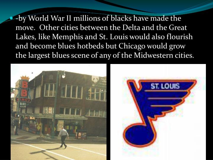 -by World War II millions of blacks have made the move.  Other cities between the Delta and the Great Lakes, like Memphis and St. Louis would also flourish and become blues hotbeds but Chicago would grow the largest blues scene of any of the Midwestern cities.