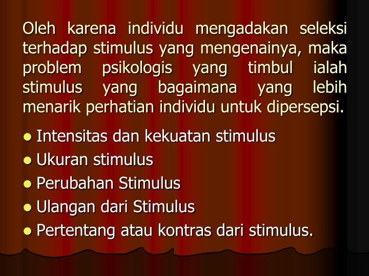 Oleh karena individu mengadakan seleksi terhadap stimulus yang mengenainya, maka problem psikologis yang timbul ialah stimulus yang bagaimana yang lebih menarik perhatian individu untuk dipersepsi.