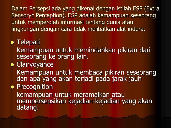 Dalam Persepsi ada yang dikenal dengan istilah ESP (Extra Sensoryc Perception). ESP adalah kemampuan seseorang untuk memperoleh informasi tentang dunia atau lingkungan dengan cara tidak melibatkan alat indera.