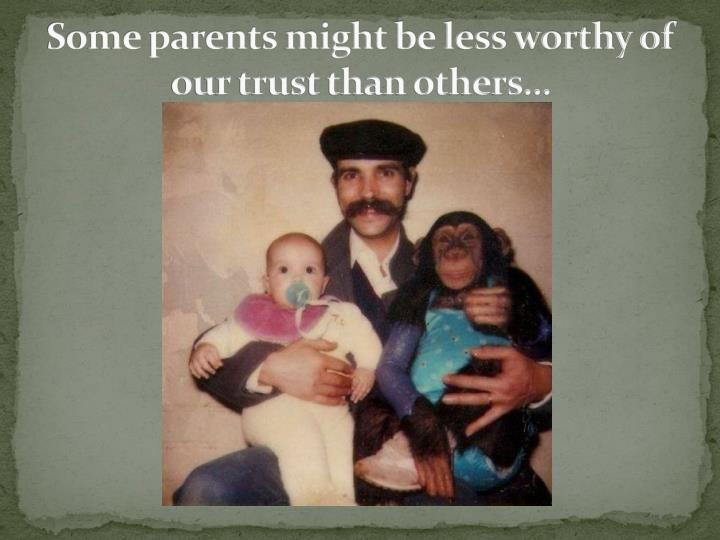 Some parents might be less worthy of our trust than others…