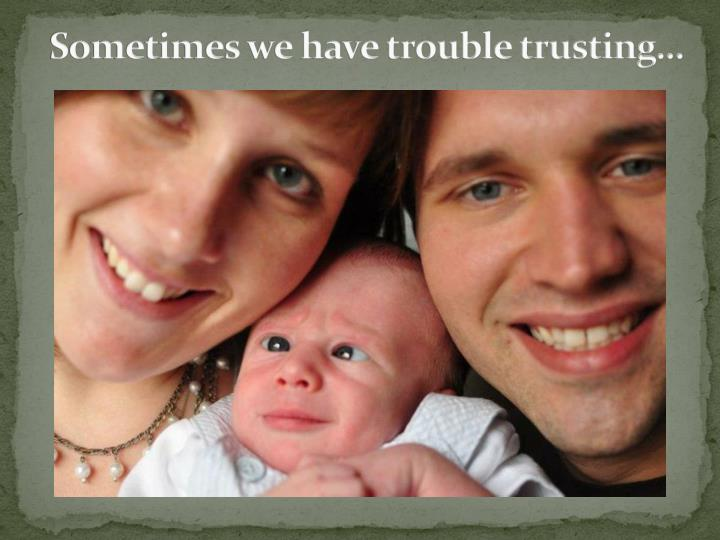 Sometimes we have trouble trusting…