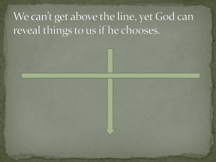 We can't get above the line, yet God can reveal things to us if he chooses.