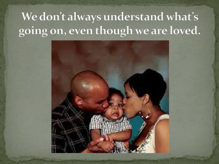 We don't always understand what's going on, even though we are loved.