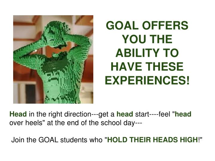 GOAL OFFERS YOU THE ABILITY TO HAVE THESE EXPERIENCES!