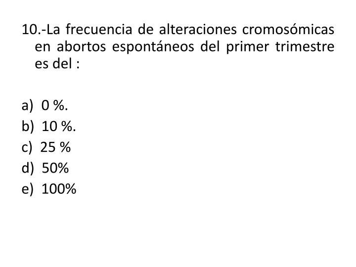 10.-La frecuencia de alteraciones cromosómicas en abortos espontáneos del primer trimestre es del :