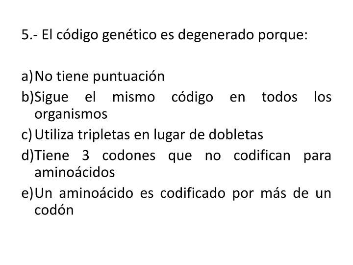 5.- El código genético es degenerado porque: