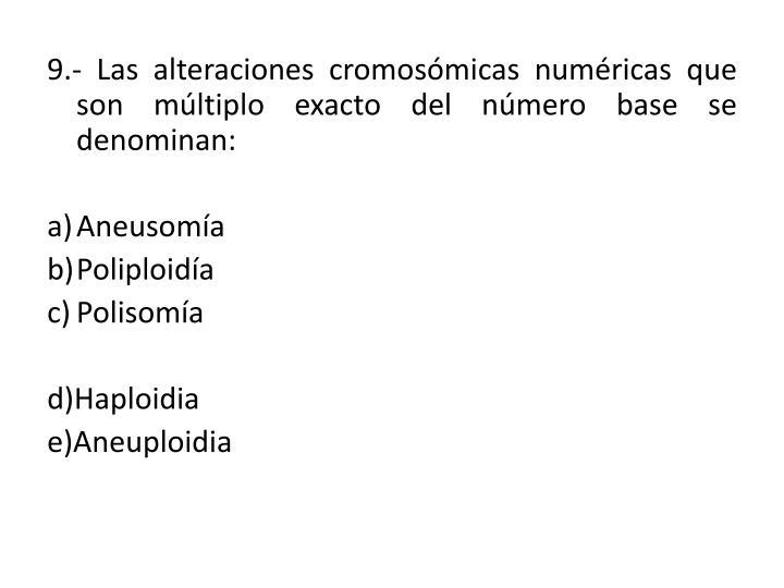 9.- Las alteraciones cromosómicas numéricas que  son múltiplo exacto del número base se denominan: