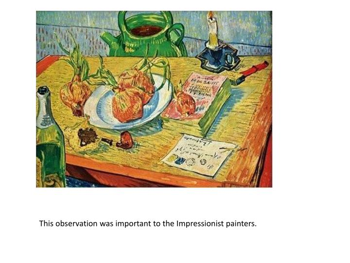 This observation was important to the Impressionist painters.