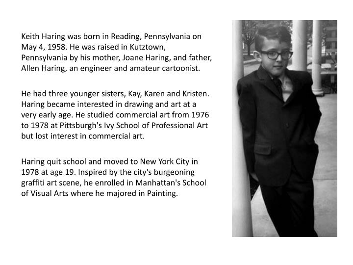 Keith Haring was born in Reading, Pennsylvania on May 4, 1958. He was raised in Kutztown, Pennsylvania by his mother,