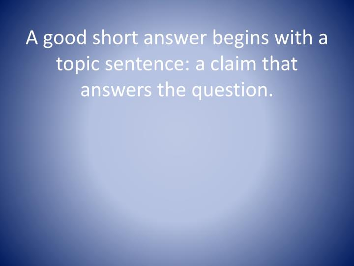 A good short answer begins with a topic sentence: a claim that answers the question.