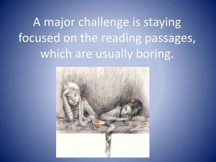 A major challenge is staying focused on the reading passages, which are usually boring.