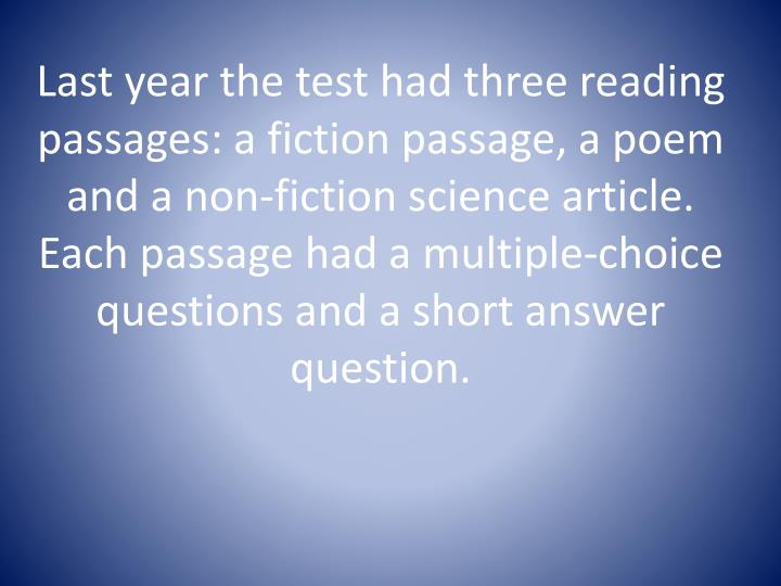 Last year the test had three reading passages: a fiction passage, a poem and a non-fiction science article.  Each passage had a multiple-choice questions and a short answer question.