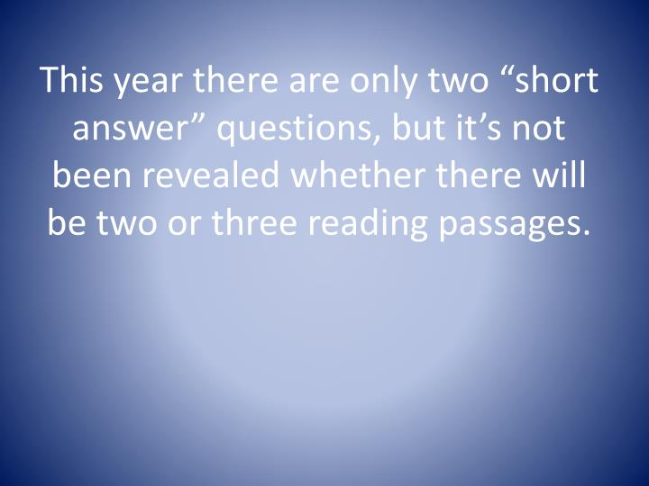 "This year there are only two ""short answer"" questions, but it's not been revealed whether there will be two or three reading passages."