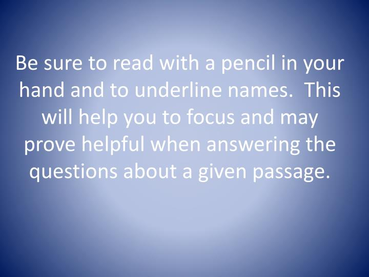 Be sure to read with a pencil in your hand and to underline names.  This will help you to focus and may prove helpful when answering the questions about a given passage.