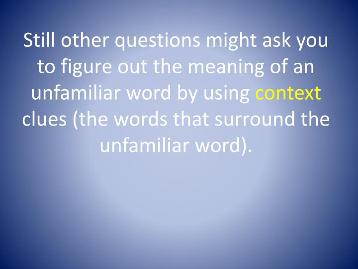 Still other questions might ask you to figure out the meaning of an unfamiliar word by using