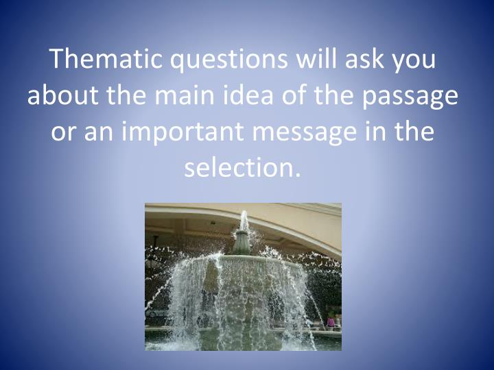 Thematic questions will ask you about the main idea of the passage or an important message in the selection.