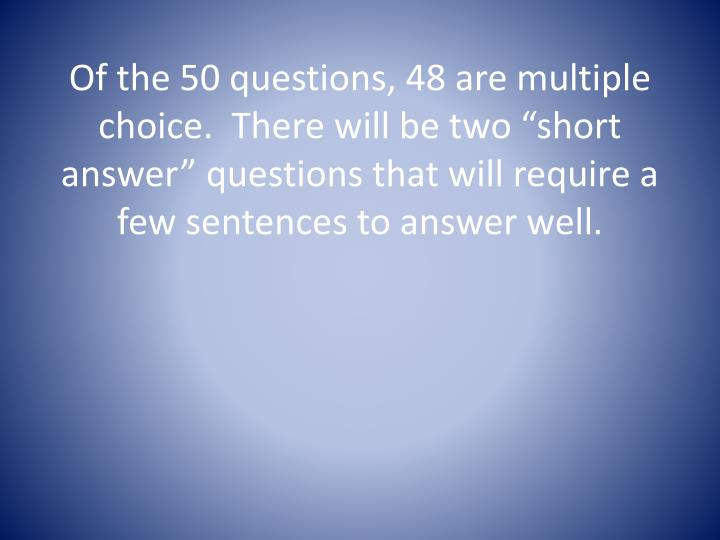 "Of the 50 questions, 48 are multiple choice.  There will be two ""short answer"" questions that wi..."
